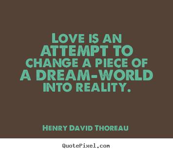 Quotes about love - Love is an attempt to change a piece of a dream-world..
