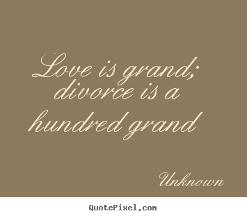 Love sayings - Love is grand; divorce is a hundred grand