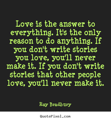 Quote about love - Love is the answer to everything. it's the only reason to do anything...
