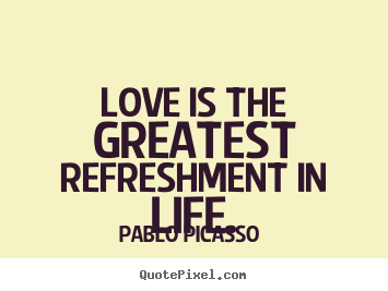 Pablo Picasso  poster quotes - Love is the greatest refreshment in life. - Love quote
