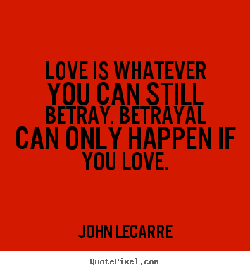 Love is whatever you can still betray. betrayal can.. John LeCarre good love quotes