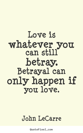 Love is whatever you can still betray. betrayal can only happen.. John LeCarre  love quotes