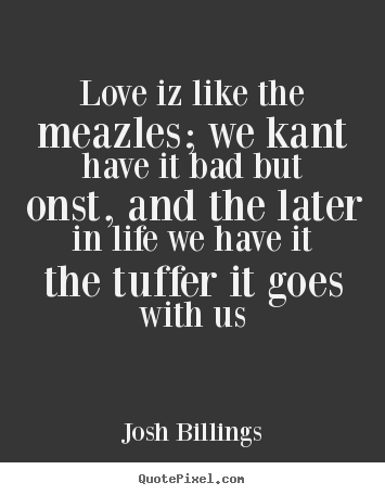 Design your own picture quotes about love - Love iz like the meazles; we kant have it bad but onst,..