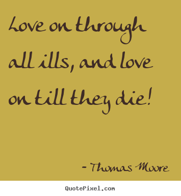 Love on through all ills, and love on till they.. Thomas Moore good love quote