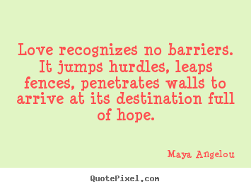Maya Angelou photo quote - Love recognizes no barriers. it jumps hurdles, leaps.. - Love quotes