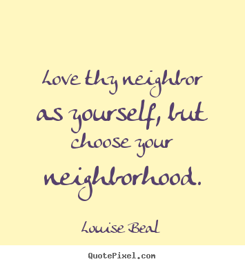 Louise Beal picture quotes - Love thy neighbor as yourself, but choose your neighborhood. - Love quotes