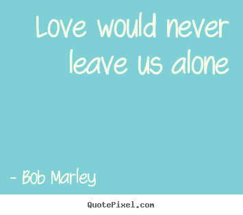 Create graphic picture quotes about love - Love would never leave us alone