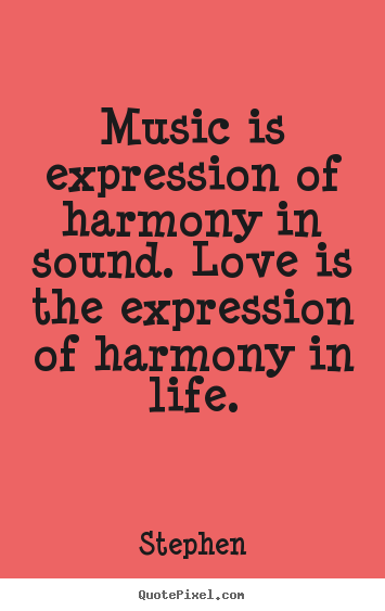 Music is expression of harmony in sound... Stephen famous love quotes