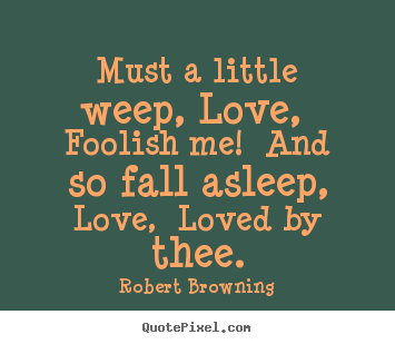 Robert Browning photo quotes - Must a little weep, love, foolish me! and so fall.. - Love quotes