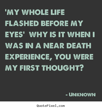 Unknown image quotes - 'my whole life flashed before my eyes' why is.. - Love quotes