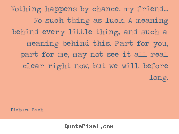 Quotes about love - Nothing happens by chance, my friend... no such..