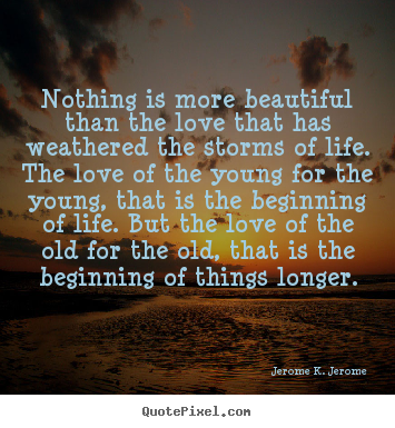 Nothing is more beautiful than the love that has weathered the storms.. Jerome K. Jerome famous love quotes