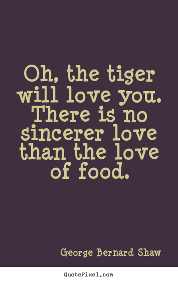 Oh, the tiger will love you. there is no sincerer love than the love.. George Bernard Shaw  love quotes