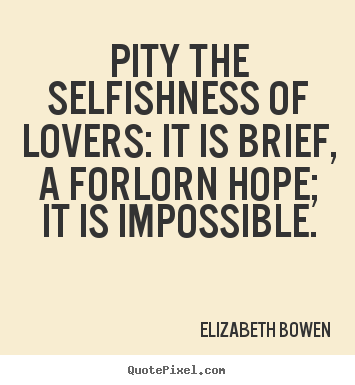 Love quotes - Pity the selfishness of lovers: it is brief, a forlorn hope; it is impossible.
