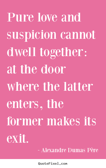 Alexandre Dumas Père picture quotes - Pure love and suspicion cannot dwell together: at the.. - Love quotes