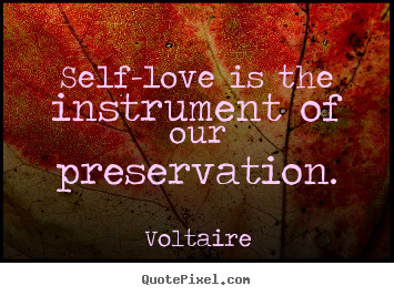 Voltaire picture quotes - Self-love is the instrument of our preservation. - Love quotes