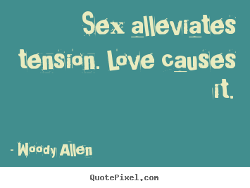 Create graphic picture quote about love - Sex alleviates tension. love causes it.