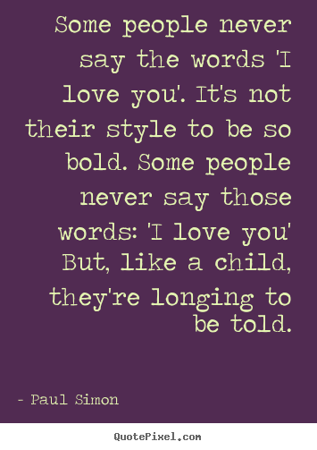 Paul Simon picture quote - Some people never say the words 'i love you'. it's not their style.. - Love sayings