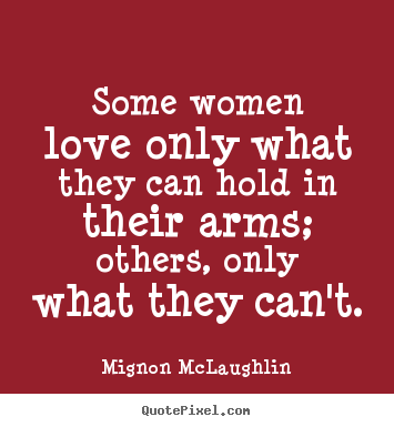 Love quotes - Some women love only what they can hold in their arms; others,..