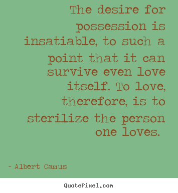 The desire for possession is insatiable, to such a point that it can.. Albert Camus greatest love quotes