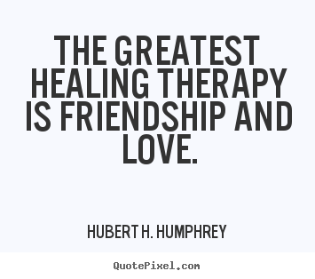 The greatest healing therapy is friendship and love. Hubert H. Humphrey famous love quotes