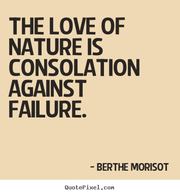 Love quote - The love of nature is consolation against failure.