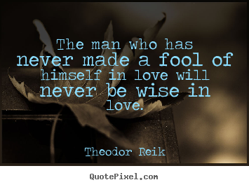 Theodor Reik picture quotes - The man who has never made a fool of himself in love will never be.. - Love quotes