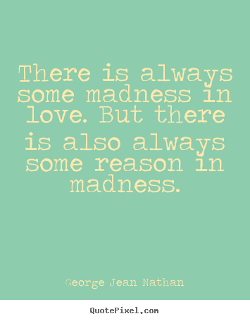 Quotes about love - There is always some madness in love. but there is also always some..