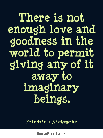 Friedrich Nietzsche picture quotes - There is not enough love and goodness in the world to permit giving.. - Love sayings