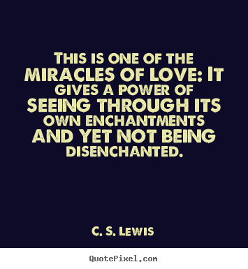 This is one of the miracles of love: it gives a power of seeing through.. C. S. Lewis popular love quote