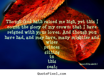 Though god hath raised me high, yet this i count the glory of my crown:.. Queen Elizabeth I  best love quote