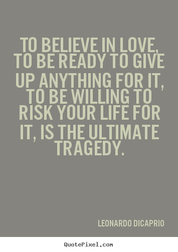 To believe in love, to be ready to give up anything.. Leonardo DiCaprio top love quotes