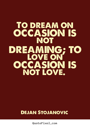Make personalized picture quotes about love - To dream on occasion is not dreaming; to love on occasion is..