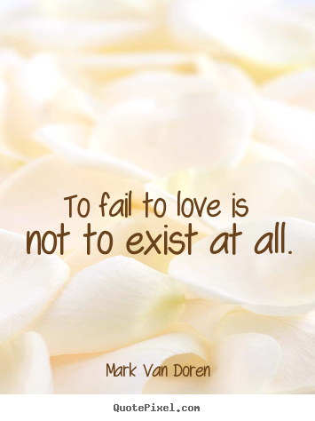 Love quote - To fail to love is not to exist at all.