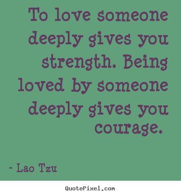 Diy poster quotes about love - To love someone deeply gives you strength. being loved by someone..