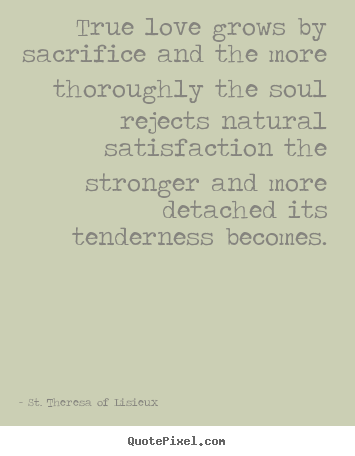 Quote about love - True love grows by sacrifice and the more thoroughly the soul rejects..