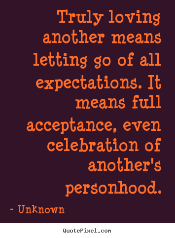 Love quotes - Truly loving another means letting go of all expectations. it means..