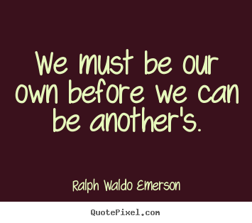 We must be our own before we can be another's. Ralph Waldo Emerson famous love quotes