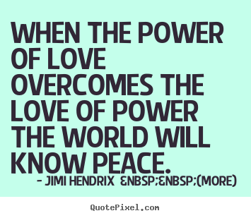 When the power of love overcomes the love of power the world will.. Jimi Hendrix    (more) famous love quotes
