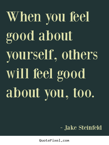 When you feel good about yourself, others will feel good about.. Jake Steinfeld best love quotes