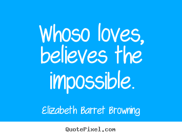 Elizabeth Barret Browning picture quotes - Whoso loves, believes the impossible. - Love quotes