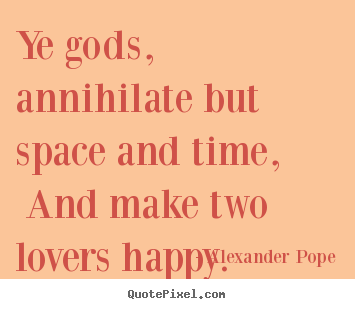 Alexander Pope picture quotes - Ye gods, annihilate but space and time, and make.. - Love quotes