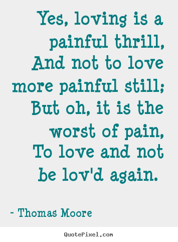 Quotes about love - Yes, loving is a painful thrill, and not..
