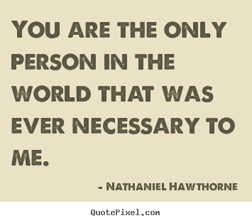Design your own picture quotes about love - You are the only person in the world that was..