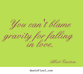 Love quote - You can't blame gravity for falling in love.