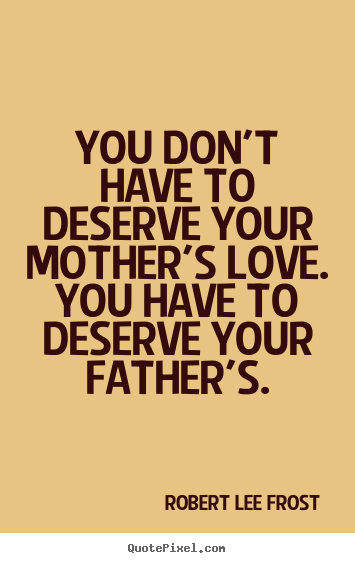Love quotes - You don't have to deserve your mother's love. you have to deserve..