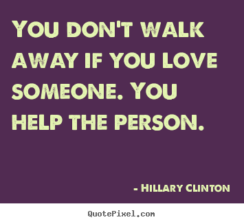 Diy picture quote about love - You don't walk away if you love someone. you help the person.