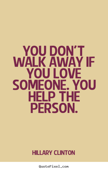 Love quote - You don't walk away if you love someone. you help the person.