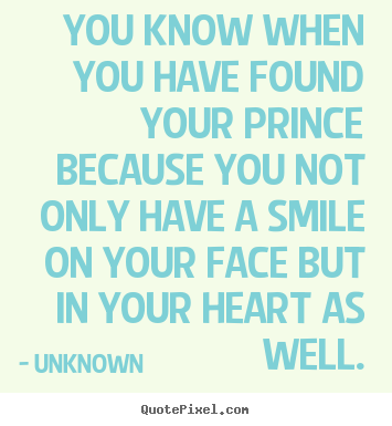 You know when you have found your prince because.. Unknown best love quotes