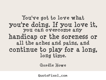 Gordie Howe picture quotes - You've got to love what you're doing. if you.. - Love sayings
